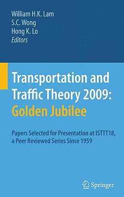 Transportation and Traffic Theory 2009 : Golden Jubilee By Lam, William H. K. (EDT)/ Wong, S. C. (EDT)/ Lo, Hong K. (EDT)